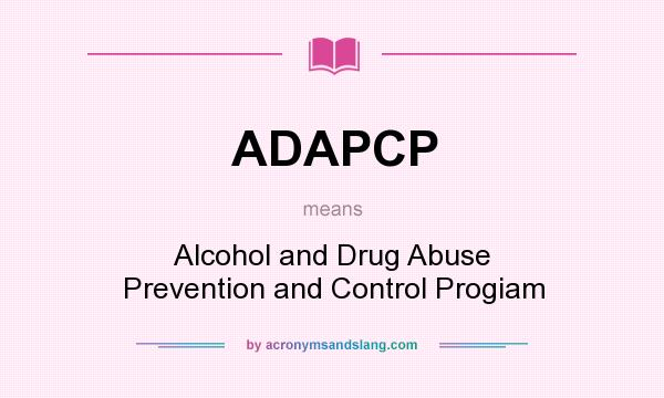What does ADAPCP mean? It stands for Alcohol and Drug Abuse Prevention and Control Progiam