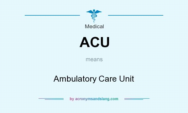 What does ACU mean? It stands for Ambulatory Care Unit