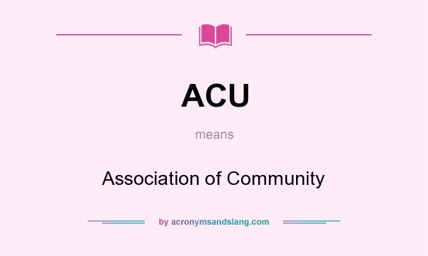 What does ACU mean? It stands for Association of Community