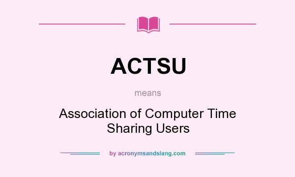 What does ACTSU mean? It stands for Association of Computer Time Sharing Users
