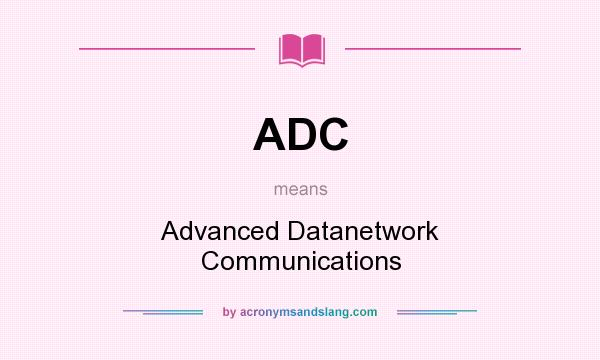 What does ADC mean? It stands for Advanced Datanetwork Communications