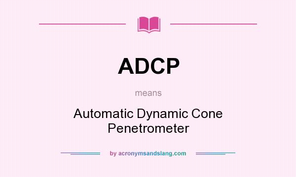 What does ADCP mean? It stands for Automatic Dynamic Cone Penetrometer