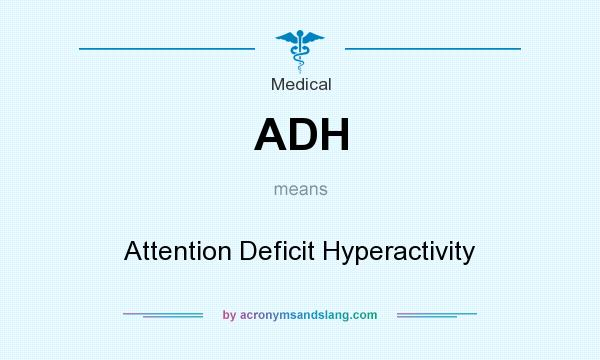 What does ADH mean? It stands for Attention Deficit Hyperactivity