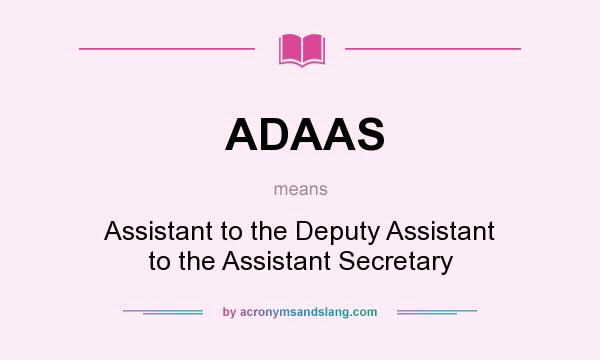 What does ADAAS mean? It stands for Assistant to the Deputy Assistant to the Assistant Secretary