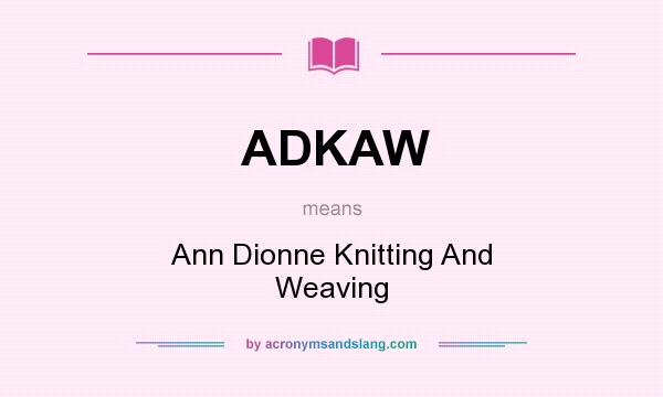 What does ADKAW mean? It stands for Ann Dionne Knitting And Weaving