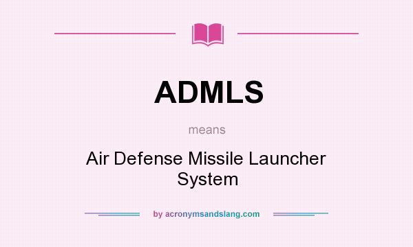 What does ADMLS mean? It stands for Air Defense Missile Launcher System
