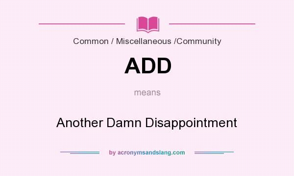 What does ADD mean? It stands for Another Damn Disappointment