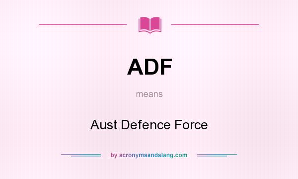 What does ADF mean? It stands for Aust Defence Force