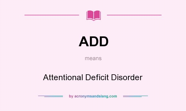 What does ADD mean? It stands for Attentional Deficit Disorder
