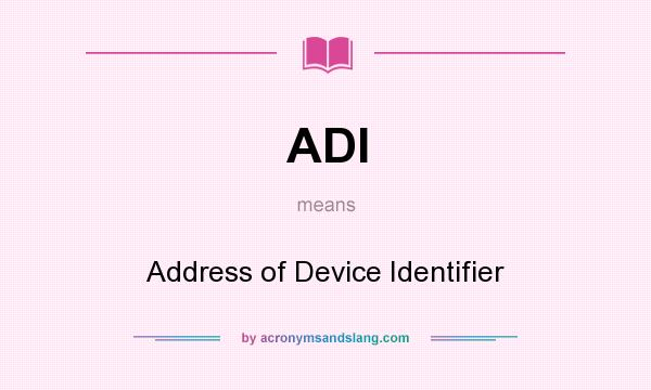 What does ADI mean? It stands for Address of Device Identifier