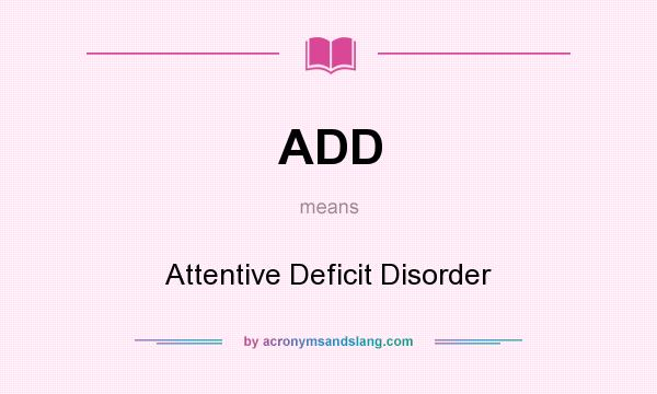 What does ADD mean? It stands for Attentive Deficit Disorder