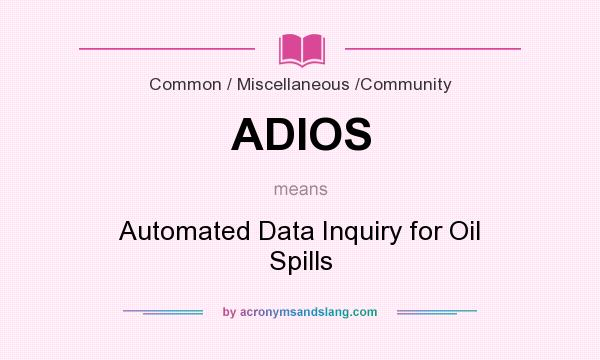 What does ADIOS mean? It stands for Automated Data Inquiry for Oil Spills