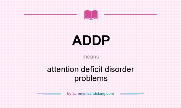 What does ADDP mean? It stands for attention deficit disorder problems