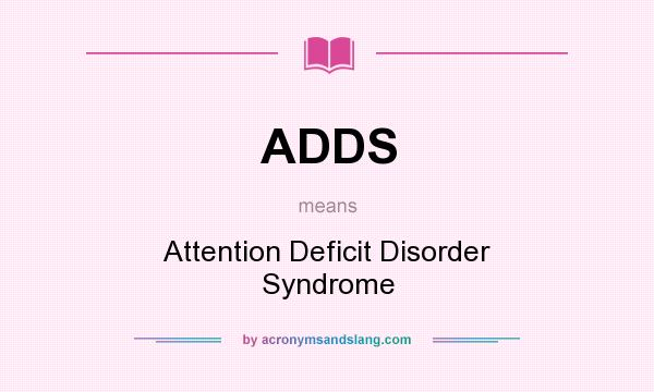 What does ADDS mean? It stands for Attention Deficit Disorder Syndrome
