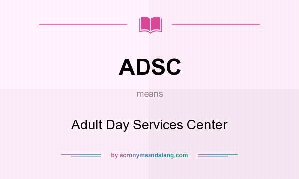 What does ADSC mean? It stands for Adult Day Services Center