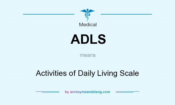 What does ADLS mean? It stands for Activities of Daily Living Scale