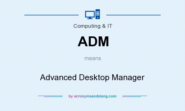 What does ADM mean? It stands for Advanced Desktop Manager