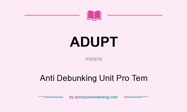 What does ADUPT mean? It stands for Anti Debunking Unit Pro Tem