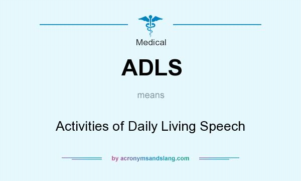 What does ADLS mean? It stands for Activities of Daily Living Speech