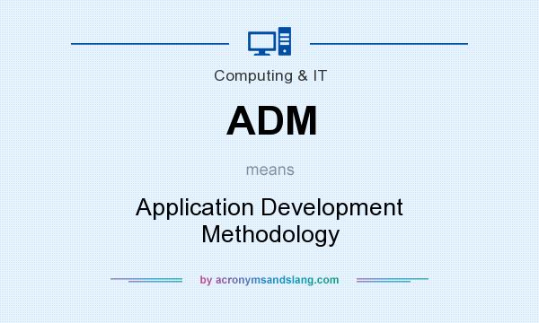 What does ADM mean? It stands for Application Development Methodology