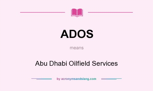 ADOS - Abu Dhabi Oilfield Services in Undefined by AcronymsAndSlang com