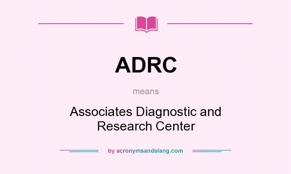 What does ADRC mean? It stands for Associates Diagnostic and Research Center