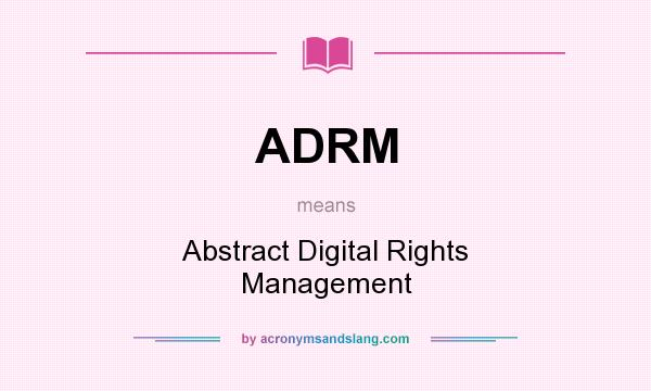 What does ADRM mean? It stands for Abstract Digital Rights Management