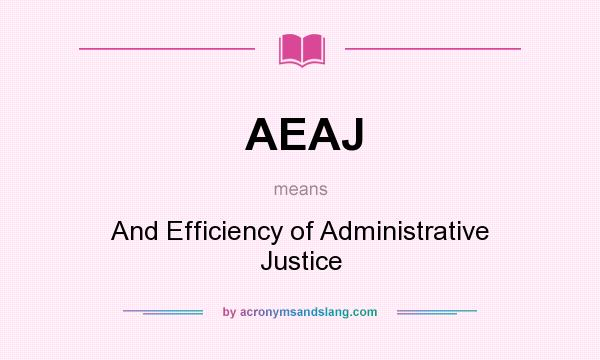 What does AEAJ mean? It stands for And Efficiency of Administrative Justice