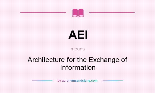 What does AEI mean? It stands for Architecture for the Exchange of Information