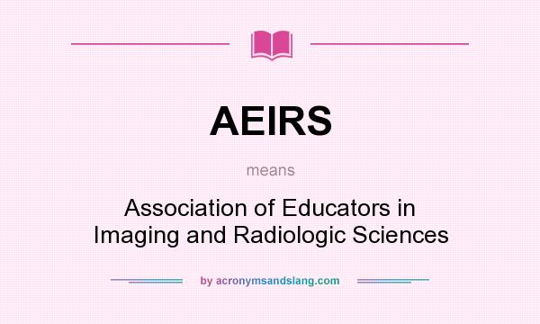 What does AEIRS mean? It stands for Association of Educators in Imaging and Radiologic Sciences