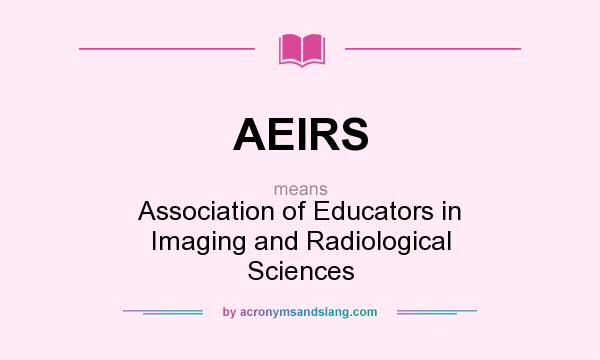 What does AEIRS mean? It stands for Association of Educators in Imaging and Radiological Sciences