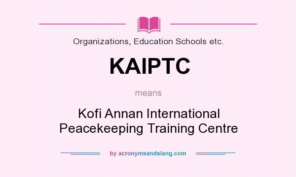 What does KAIPTC mean? It stands for Kofi Annan International Peacekeeping Training Centre