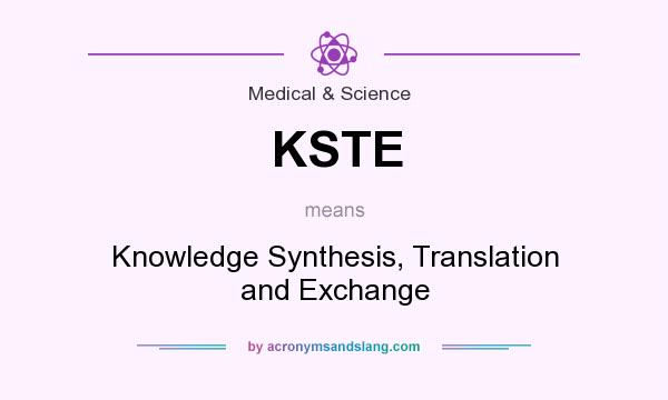 What does KSTE mean? It stands for Knowledge Synthesis, Translation and Exchange