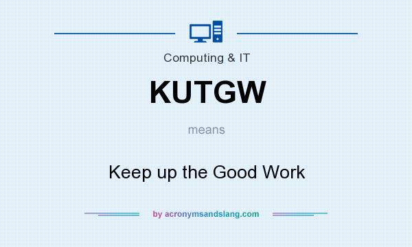 What does KUTGW mean? It stands for Keep up the Good Work
