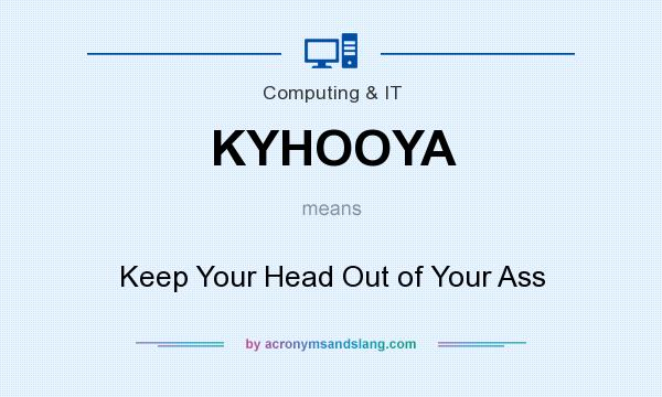 What does KYHOOYA mean? It stands for Keep Your Head Out of Your Ass