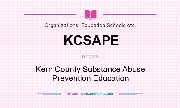 What does KCSAPE mean? It stands for Kern County Substance Abuse Prevention Education