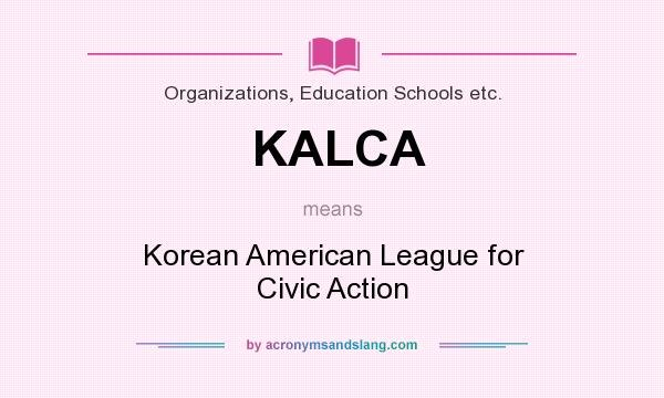 What does KALCA mean? It stands for Korean American League for Civic Action