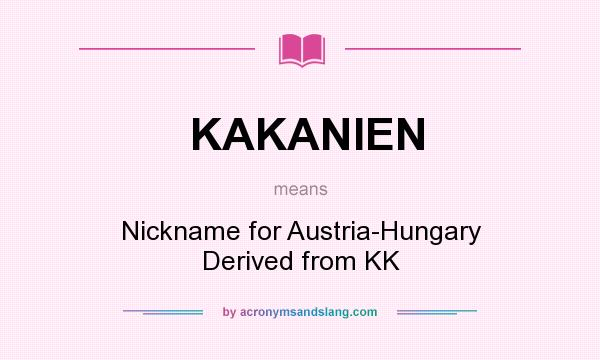 What does KAKANIEN mean? It stands for Nickname for Austria-Hungary Derived from KK