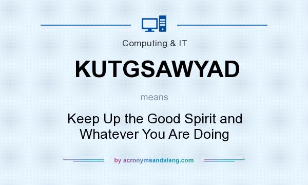 What does KUTGSAWYAD mean? It stands for Keep Up the Good Spirit and Whatever You Are Doing