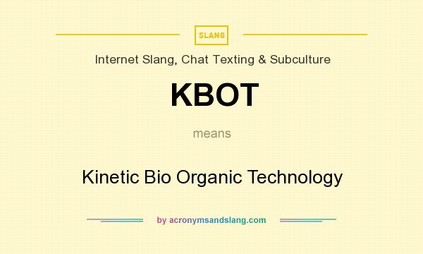 What does KBOT mean? It stands for Kinetic Bio Organic Technology