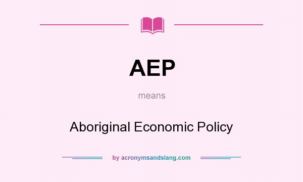 What does AEP mean? It stands for Aboriginal Economic Policy