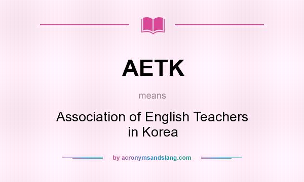 What does AETK mean? It stands for Association of English Teachers in Korea