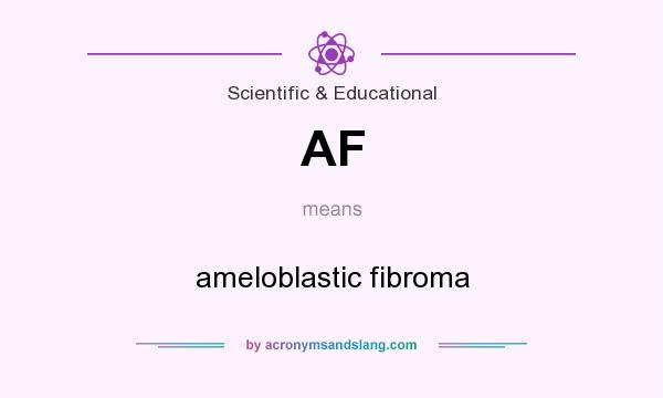 What does AF mean? It stands for ameloblastic fibroma