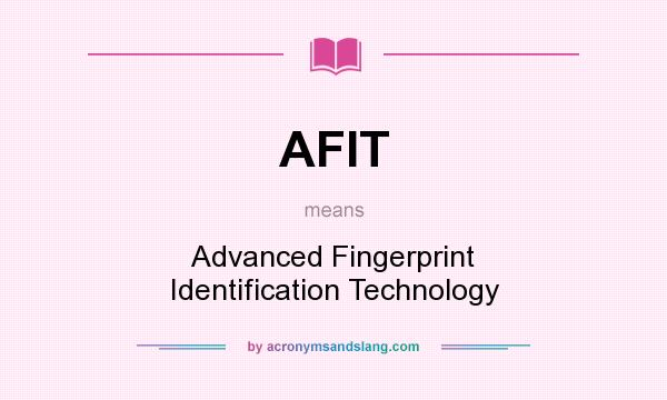 What does AFIT mean? It stands for Advanced Fingerprint Identification Technology