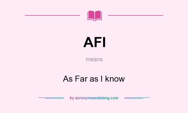 What does AFI mean? It stands for As Far as I know