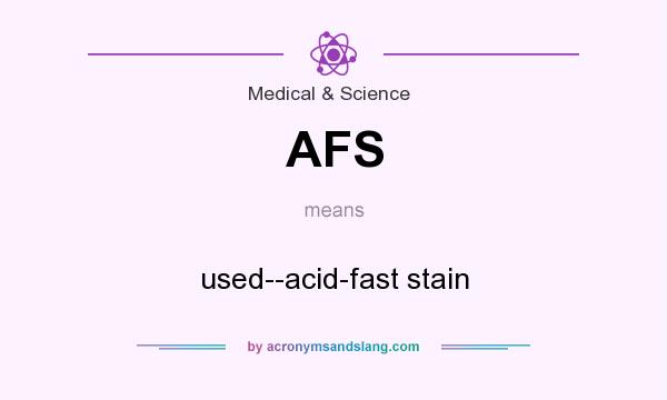 What does AFS mean? It stands for used--acid-fast stain