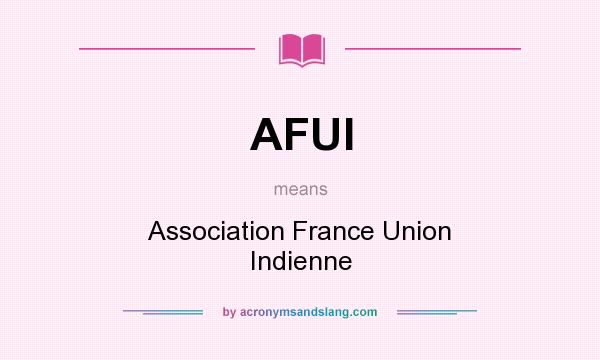 What does AFUI mean? It stands for Association France Union Indienne