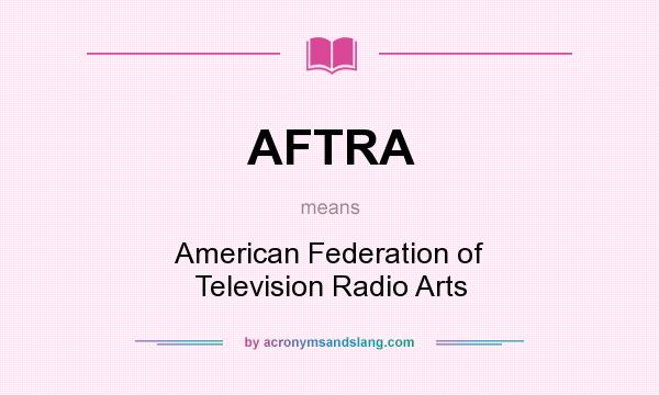 What does AFTRA mean? It stands for American Federation of Television Radio Arts