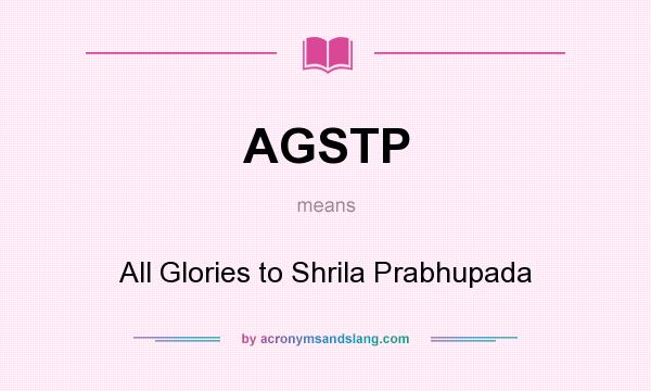 What does AGSTP mean? It stands for All Glories to Shrila Prabhupada