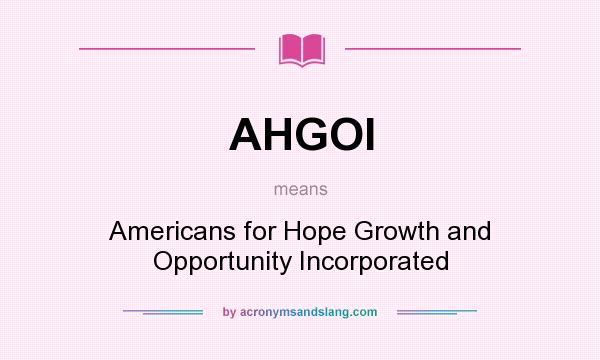 What does AHGOI mean? It stands for Americans for Hope Growth and Opportunity Incorporated